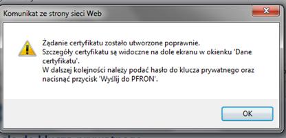 Komunikat ze strony strony Web. Żądanie certyfikatu zostało utworzone poprawnie. Szczegóły certyfikatu są widoczne na dole ekranu w okienku 'Dane certyfikatu'. W dalszej kolejności należy podać hasło do klucza prywatnego oraz nacisnąć przycisk 'Wyślij do PFRON'.