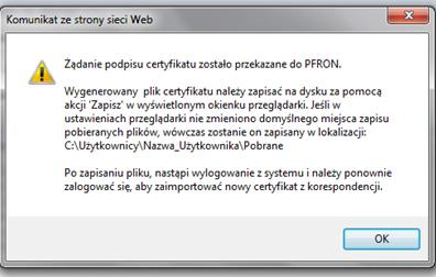Komunikat ze strony strony Web. Żądanie podpisu certyfikatu zostało przekazane do PFRON. Wygenerowany plik certyfikatu należy zapisać na dysku za pomocą akcji 'Zapisz' w wyświetlonym okienku przeglądarki. Jeśli w ustawieniach przeglądarki nie zmieniono domyślnego miejsca zapisu pobieranych plików, wówczas zostanie on zapisany w lokalizacji: C:\Uzytkownicy\Nazwa_Uzytkownika\Pobrane Po zapisaniu pliku, nastąpi wylogowanie z systemu i należy ponownie zalogować się, aby zaimportować nowy certyfikat z korespondencji.